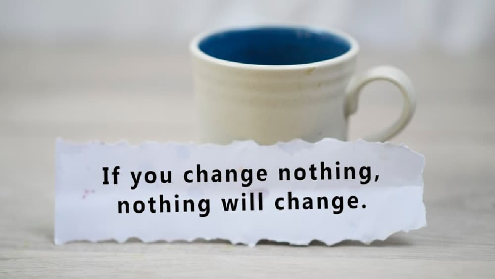 if you change nothing nothing changes